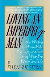 LOVING AN IMPERFECT MAN: STOP TRYING TO CHANGE HIM AND START GETTING WHAT YOU WANT OUT OF LIFE